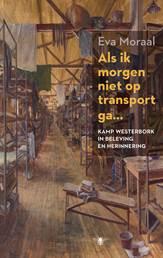 'Als ik morgen niet op transport ga... Kamp Westerbork in beleving en herinnering' door Eva Moraal, historica en auteur